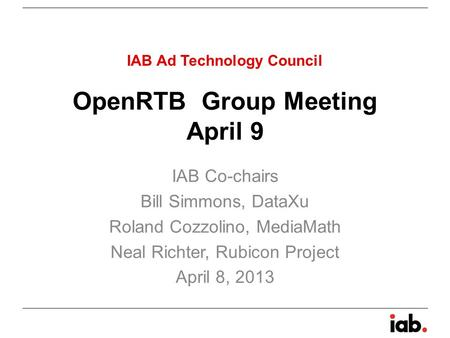 OpenRTB Group Meeting April 9 IAB Co-chairs Bill Simmons, DataXu Roland Cozzolino, MediaMath Neal Richter, Rubicon Project April 8, 2013 IAB Ad Technology.