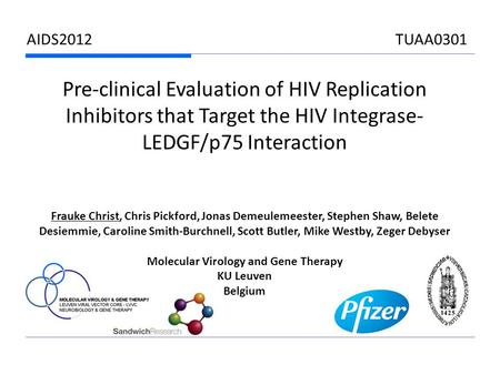 AIDS2012 TUAA0301 Pre-clinical Evaluation of HIV Replication Inhibitors that Target the HIV Integrase- LEDGF/p75 Interaction Frauke Christ, Chris Pickford,