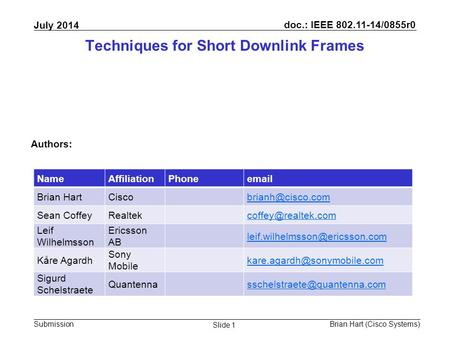 Doc.: IEEE 802.11-14/0855r0 Submission July 2014 Brian Hart (Cisco Systems) Slide 1 Techniques for Short Downlink Frames Authors: NameAffiliationPhoneemail.