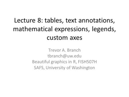 Lecture 8: tables, text annotations, mathematical expressions, legends, custom axes Trevor A. Branch Beautiful graphics in R, FISH507H SAFS,