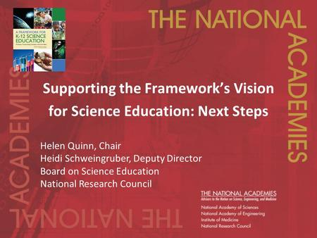 Supporting the Framework's Vision for Science Education: Next Steps Helen Quinn, Chair Heidi Schweingruber, Deputy Director Board on Science Education.