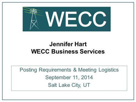 Jennifer Hart WECC Business Services Posting Requirements & Meeting Logistics September 11, 2014 Salt Lake City, UT.