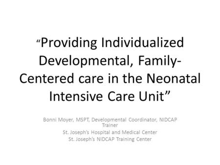 """ Providing Individualized Developmental, Family- Centered care in the Neonatal Intensive Care Unit"" Bonni Moyer, MSPT, Developmental Coordinator, NIDCAP."