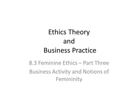 Ethics Theory and Business Practice 8.3 Feminine Ethics – Part Three Business Activity and Notions of Femininity.