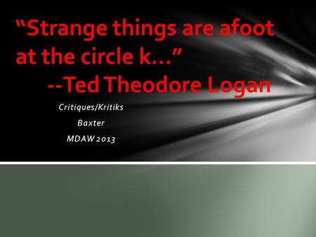 "Critiques/Kritiks Baxter MDAW 2013 ""Strange things are afoot at the circle k…"" --Ted Theodore Logan."