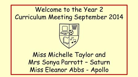 Welcome to the Year 2 Curriculum Meeting September 2014 Miss Michelle Taylor and Mrs Sonya Parrott – Saturn Miss Eleanor Abbs - Apollo.