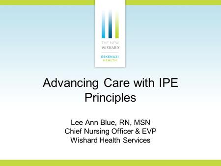 Advancing Care with IPE Principles Lee Ann Blue, RN, MSN Chief Nursing Officer & EVP Wishard Health Services.