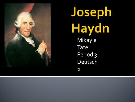 Mikayla Tate Period 3 Deutsch 2.  He was born on April 1,1732 in Rohrau, Austria. (Located Lower Austria)  His real Birth name was Franz Joseph Haydn.