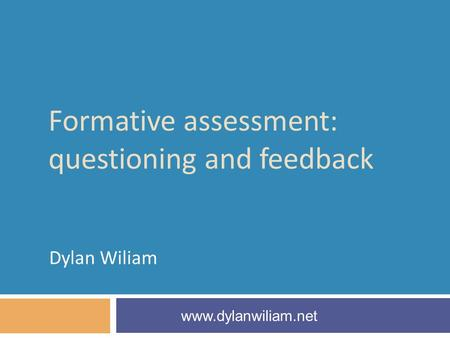 Formative assessment: questioning and feedback Dylan Wiliam www.dylanwiliam.net.