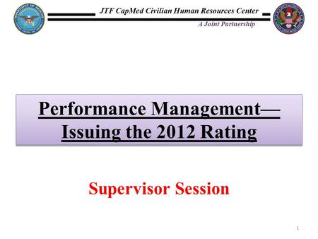 JTF CapMed Civilian Human Resources Center A Joint Partnership Performance Management— Issuing the 2012 Rating 1 Supervisor Session.