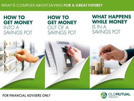 WHAT IS COMPLEX ABOUT SAVING FOR A GREAT FUTURE? FOR FINANCIAL ADVISERS ONLY.