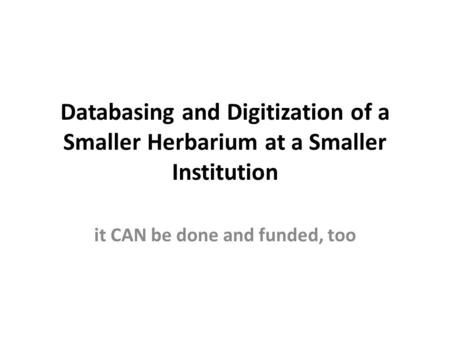 Databasing and Digitization of a Smaller Herbarium at a Smaller Institution it CAN be done and funded, too.