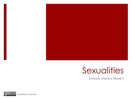 Sexualities Diversity Literacy Week 5 Prepared by Claire Kelly.