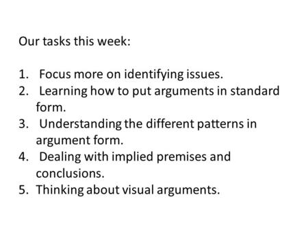 Our tasks this week: 1. Focus more on identifying issues. 2. Learning how to put arguments in standard form. 3. Understanding the different patterns in.