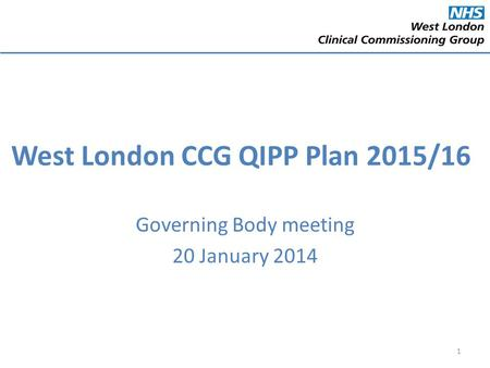 West London CCG QIPP Plan 2015/16 Governing Body meeting 20 January 2014 1.