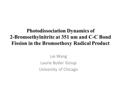 Photodissociation Dynamics of 2-Bromoethylnitrite at 351 nm and C-C Bond Fission in the Bromoethoxy Radical Product Lei Wang Laurie Butler Group University.