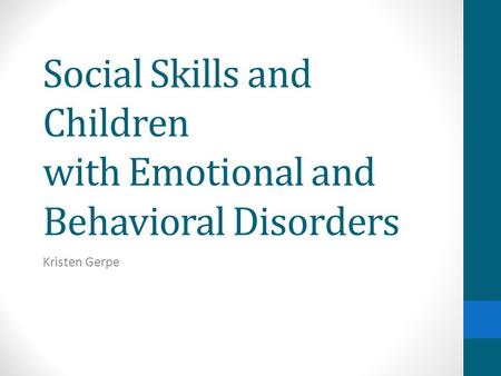 Social Skills and Children with Emotional and Behavioral Disorders Kristen Gerpe.