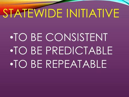 STATEWIDE INITIATIVE TO BE CONSISTENT TO BE PREDICTABLE TO BE REPEATABLE.