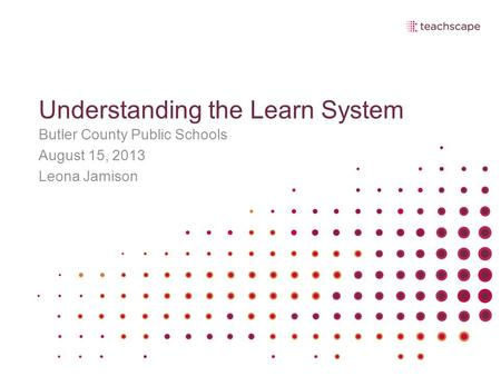 Understanding the Learn System Butler County Public Schools August 15, 2013 Leona Jamison.