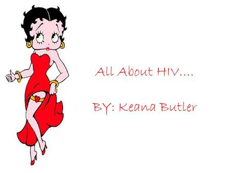 All About HIV…. BY: Keana Butler. So you say your infected with HIV??, Huh..what is it??? It's a immunodeficiency virus that weakens the body immune system.