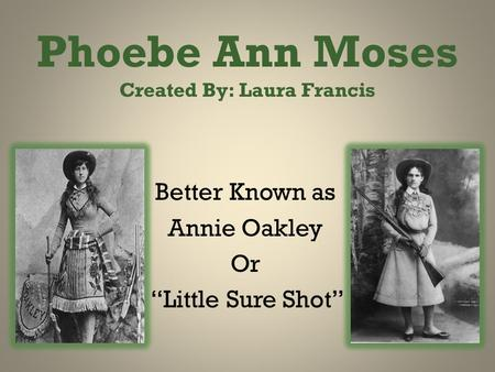 "Phoebe Ann Moses Created By: Laura Francis Better Known as Annie Oakley Or ""Little Sure Shot"""