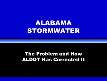 ALABAMA STORMWATER The Problem and How ALDOT Has Corrected It.
