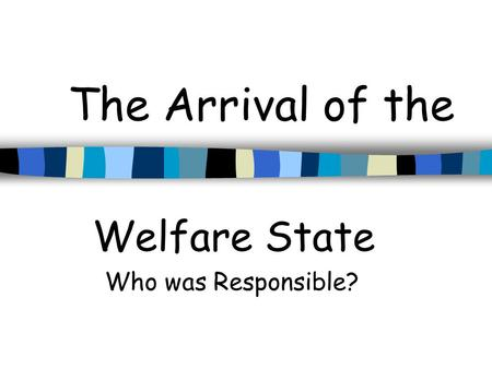 The Arrival of the Welfare State Who was Responsible?