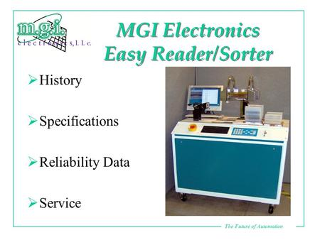 The Future of Automation MGI Electronics Easy Reader/Sorter  History  Specifications  Reliability Data  Service.