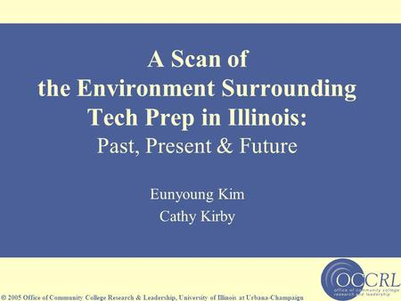  2005 Office of Community College Research & Leadership, University of Illinois at Urbana-Champaign A Scan of the Environment Surrounding Tech Prep in.