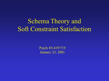 Schema Theory and Soft Constraint Satisfaction Psych 85-419/719 January 23, 2001.