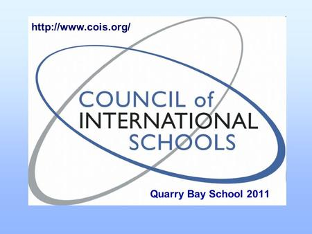 Quarry Bay School 2011  What is CoIS? The Council of International Schools is an organisation in International Education for the.