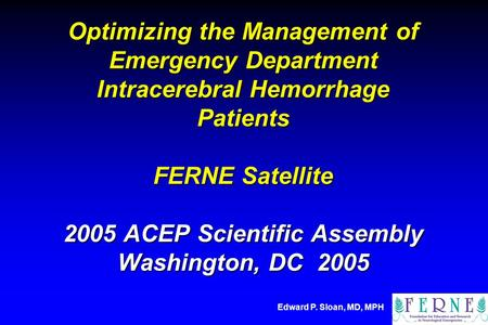 Edward P. Sloan, MD, MPH Optimizing the Management of Emergency Department Intracerebral Hemorrhage Patients FERNE Satellite 2005 ACEP Scientific Assembly.