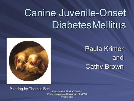 Canine Juvenile-Onset DiabetesMellitus Paula Krimer and Cathy Brown Cathy Brown Painting by Thomas Earl Presented at SEVPAC 2008 – Permission granted for.