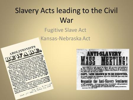 Slavery Acts leading to the Civil War Fugitive Slave Act Kansas-Nebraska Act.