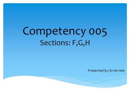 Competency 005 Sections: F,G,H Presented by: Ernie Vela.