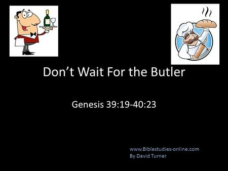 Don't Wait For the Butler Genesis 39:19-40:23 www.Biblestudies-online.com By David Turner.