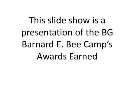 This slide show is a presentation of the BG Barnard E. Bee Camp's Awards Earned.