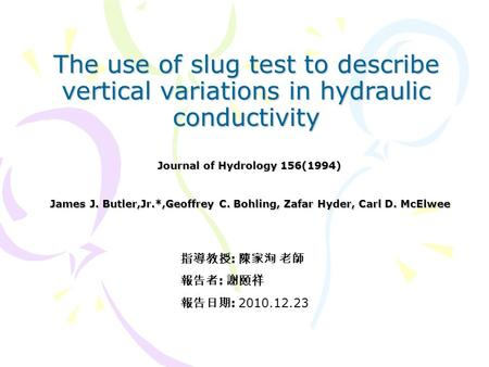 The use of slug test to describe vertical variations in hydraulic conductivity James J. Butler,Jr.*,Geoffrey C. Bohling, Zafar Hyder, Carl D. McElwee Journal.