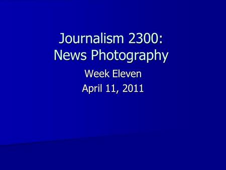 Week Eleven April 11, 2011 Journalism 2300: News Photography.