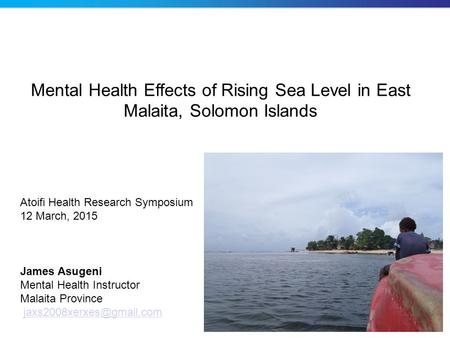 Mental Health Effects of Rising Sea Level in East Malaita, Solomon Islands James Asugeni Mental Health Instructor Malaita Province