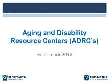 Aging and Disability Resource Centers (ADRC's) September 2012.