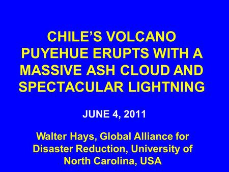 CHILE'S VOLCANO PUYEHUE ERUPTS WITH A MASSIVE ASH CLOUD AND SPECTACULAR LIGHTNING JUNE 4, 2011 Walter Hays, Global Alliance for Disaster Reduction, University.