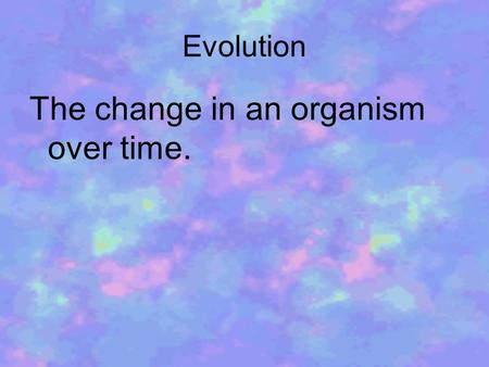 Evolution The change in an organism over time.. Adaptation Characteristics that organisms acquire that assist them in survival.