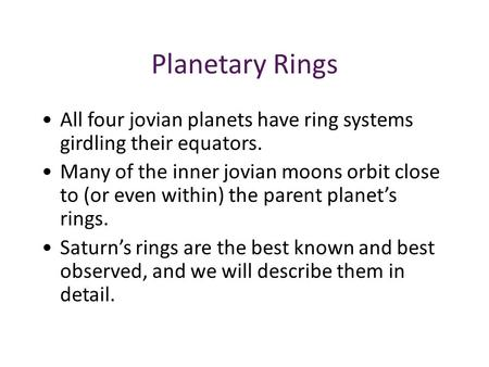 Planetary Rings All four jovian planets have ring systems girdling their equators. Many of the inner jovian moons orbit close to (or even within) the parent.