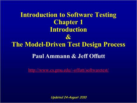 Introduction to Software Testing Chapter 1 Introduction & The Model-Driven Test Design Process Paul Ammann & Jeff Offutt
