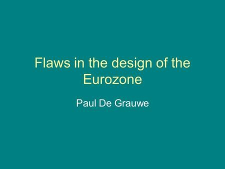 Flaws in the design of the Eurozone Paul De Grauwe.