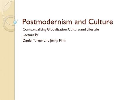 Postmodernism and Culture Contextualising Globalisation, Culture and Lifestyle Lecture IV Daniel Turner and Jenny Flinn.