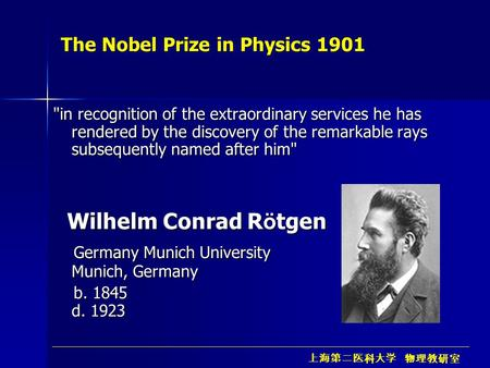 上海第二医科大学 物理教研室 The Nobel Prize in Physics 1901 in recognition of the extraordinary services he has rendered by the discovery of the remarkable rays subsequently.