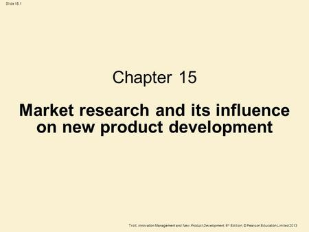 Trott, Innovation Management and New Product Development, 5 th Edition, © Pearson Education Limited 2013 Slide 15.1 Chapter 15 Market research and its.