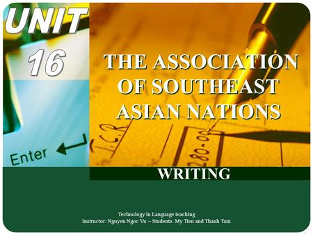 WRITING THE ASSOCIATION OF SOUTHEAST ASIAN NATIONS Technology in Language teaching Instructor: Nguyen Ngoc Vu – Students: My Tien and Thanh Tam.